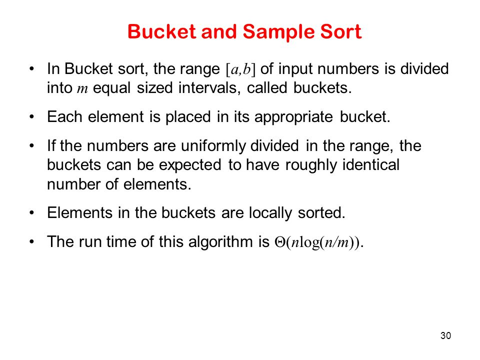 Bucket and Sample Sort In Bucket sort, the range [a,b] of input numbers is divided into m equal sized intervals, called buckets.